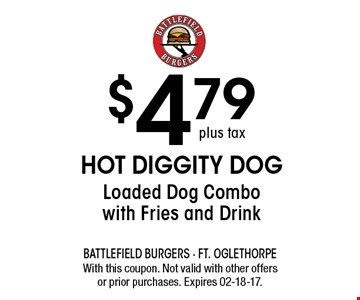 $4.79 Hot Diggity DogLoaded Dog Combowith Fries and Drink. With this coupon. Not valid with other offersor prior purchases. Expires 02-18-17.