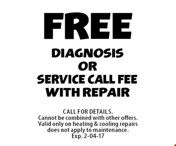 FREEdiagnosisorService call feewith repair. Call For Details.Cannot be combined with other offers.Valid only on heating & cooling repairsdoes not apply to maintenance.Exp. 2-04-17