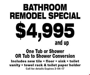 Bathroomremodel special$4,995and up. One Tub or ShowerOR Tub to Shower ConversionIncludes new tile - floor - sink - toiletvanity - towel rack & toilet paper holderCall for details Expires 2-04-17