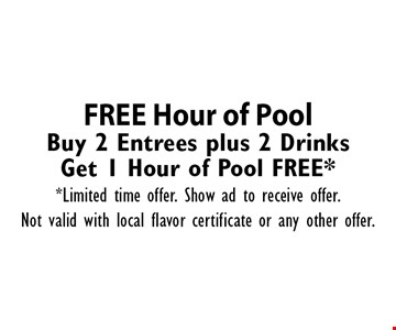 FREE Hour of Pool Buy 2 Entrees plus 2 Drinks Get 1 Hour of Pool FREE*. *Limited time offer. Show ad to receive offer.Not valid with local flavor certificate or any other offer.