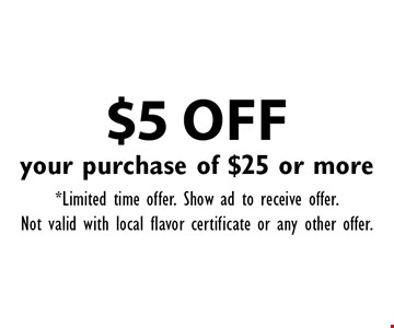 $5 OFF your purchase of $25 or more. *Limited time offer. Show ad to receive offer.Not valid with local flavor certificate or any other offer.