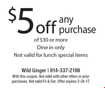 $5 off any purchase of $30 or more. Dine in only. Not valid for lunch special items. With this coupon. Not valid with other offers or prior purchases. Not valid Fri & Sat. Offer expires 2-24-17.