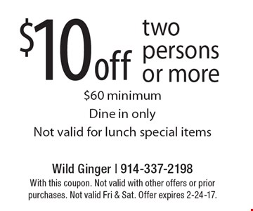 $10 off two persons or more. $60 minimum. Dine in only. Not valid for lunch special items. With this coupon. Not valid with other offers or prior purchases. Not valid Fri & Sat. Offer expires 2-24-17.