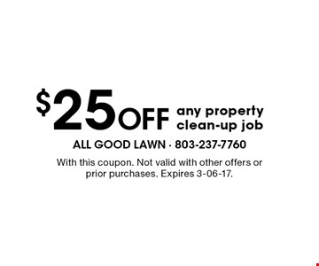 $25 Off any property clean-up job. With this coupon. Not valid with other offers or prior purchases. Expires 3-06-17.