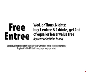 Free Entree Wed. or Thurs. Nights:buy 1 entree & 2 drinks, get 2nd of equal or lesser value free (up to $9 value) Dine-in only. Valid at Lexington location only. Not valid with other offers or prior purchases.Expires 03-06-17. Limit 1 coupon per party (per table).