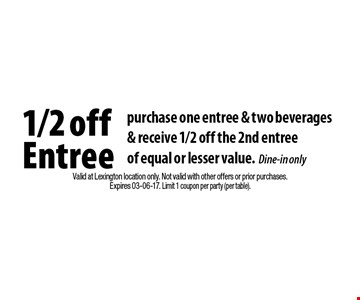 1/2 off Entree purchase one entree & two beverages& receive 1/2 off the 2nd entreeof equal or lesser value.Dine-in only. Valid at Lexington location only. Not valid with other offers or prior purchases.Expires 03-06-17. Limit 1 coupon per party (per table).