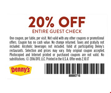 20% OFF ENTIRE GUEST CHECK. One coupon, per table, per visit. Not valid with any other coupons or promotional offers. Coupon has no cash value. No change returned. Taxes and gratuity not included. Alcoholic beverages not included. Valid at participating Denny's restaurants. Selection and prices may vary. Only original coupon accepted. Photocopied and Internet printed or purchased coupons are not valid. No substitutions.  2016 DFO, LLC. Printed in the U.S.A. Offer ends 2.10.17