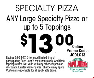 $13.00 ANY Large Specialty Pizza or up to 5 Toppings. Expires 02-04-17. Offer good limited time at participating Papa John's restaurants only. Additional toppings extra. Not valid with any other coupons or discounts. Limited delivery area, charges may apply. Customer responsible for all applicable taxes.
