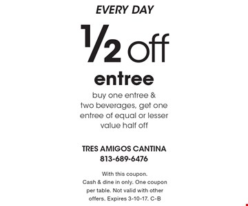 EVERY DAY 1/2 off entree. Buy one entree & two beverages, get one entree of equal or lesser value half off. With this coupon. Cash & dine in only. One coupon per table. Not valid with other offers. Expires 3-10-17. C-B