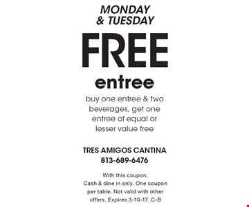 MONDAY & TUESDAY Free entree. Buy one entree & two beverages, get one entree of equal or lesser value free. With this coupon. Cash & dine in only. One coupon per table. Not valid with other offers. Expires 3-10-17. C-B