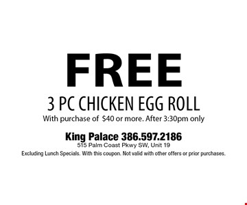 free 3 PC CHICKEN EGG ROLL With purchase of $40 or more. After 3:30pm only. King Palace 386.597.2186 515 Palm Coast Pkwy SW, Unit 19 Excluding Lunch Specials. With this coupon. Not valid with other offers or prior purchases.