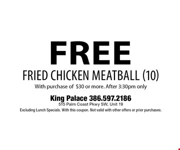free FRIED CHICKEN MEATBALL (10) With purchase of $30 or more. After 3:30pm only. King Palace 386.597.2186 515 Palm Coast Pkwy SW, Unit 19 Excluding Lunch Specials. With this coupon. Not valid with other offers or prior purchases.
