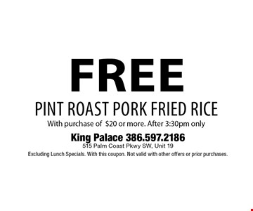 free pint roast pork fried rice With purchase of $20 or more. After 3:30pm only. King Palace 386.597.2186 515 Palm Coast Pkwy SW, Unit 19 Excluding Lunch Specials. With this coupon. Not valid with other offers or prior purchases.