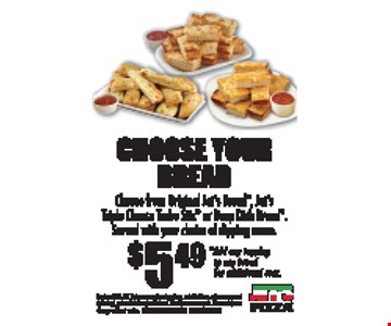 Choose Your Bread $5.49 Choose from Original Jet's Bread, Jet's Triple Cheese Turbo Stix or Deep Dish Bread. Served with your choice of dipping sauce. *Add any topping to any bread for additional cost. Expires 3-31-17. Extra or premium toppings, substitutions, extra sauces and dressings, tax and delivery additional. Must present coupon. Prices subject to change without notice. FRANKLIN & HILLSBORO LOCATIONS ONLY.