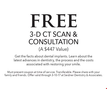 free 3-D CT SCAN & CONSULTATION (A $447 Value) Get the facts about dental implants. Learn about the latest advances in dentistry, the process and the costs associated with restoring your smile. Must present coupon at time of service. Transferable. Please share with your family and friends. Offer valid through 3-10-17 at Seidner Dentistry & Associates.