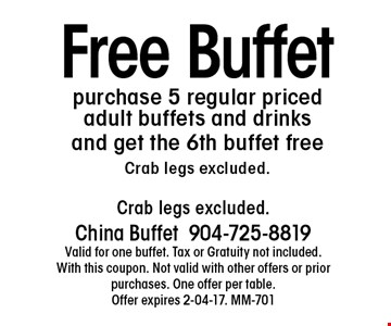 Free Buffetpurchase 5 regular priced adult buffets and drinks and get the 6th buffet freeCrab legs excluded.. Crab legs excluded.China Buffet904-725-8819Valid for one buffet. Tax or Gratuity not included. With this coupon. Not valid with other offers or prior purchases. One offer per table.Offer expires 2-04-17. MM-701