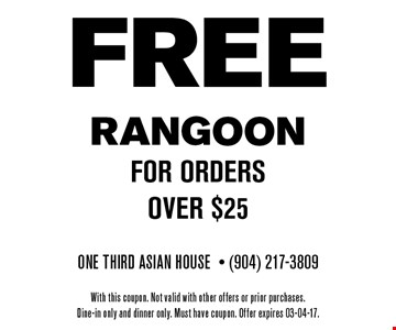 FREE RANGOONfor orders over $25. One Third Asian House- (904) 217-3809With this coupon. Not valid with other offers or prior purchases.Dine-in only and dinner only. Must have coupon. Offer expires 03-04-17.