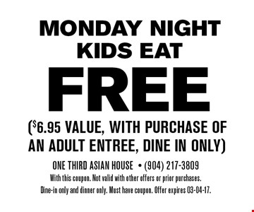 FREE ($6.95 Value, with purchase of an adult entree, dine in only). One Third Asian House- (904) 217-3809With this coupon. Not valid with other offers or prior purchases.Dine-in only and dinner only. Must have coupon. Offer expires 03-04-17.