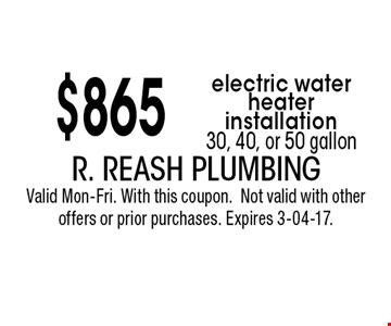 $865 electric water heater installation30, 40, or 50 gallon. R. Reash PlumbingValid Mon-Fri. With this coupon.Not valid with other offers or prior purchases. Expires 3-04-17.