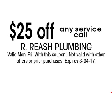 $25 off any servicecall. R. Reash PlumbingValid Mon-Fri. With this coupon.Not valid with other offers or prior purchases. Expires 3-04-17.