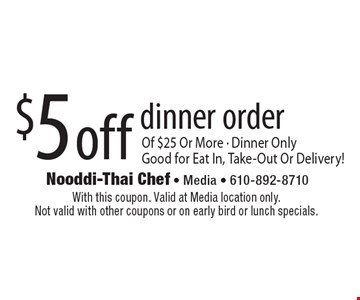 $5 off dinner order of $25 or more. Dinner only. Good for eat in, take-out or delivery! With this coupon. Valid at Media location only. Not valid with other coupons or on early bird or lunch specials.