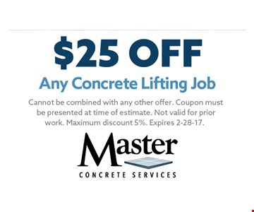 $25 OFF Any Concrete Lifting Job. Cannot be combined with any other offer. Coupon must be presented at time of estimate. Not valid for prior work. Maximum discount 5%. Expires 2-28-17.