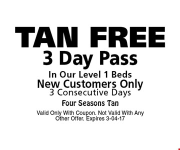 TAN FREE 3 Day PassIn Our Level 1 BedsNew Customers Only3 Consecutive Days. Valid Only With Coupon. Not Valid With Any Other Offer. Expires 3-04-17