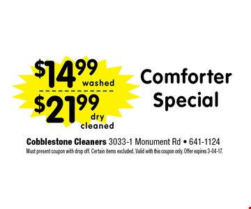 $14.99 ComforterSpecial. Cobblestone Cleaners 3033-1 Monument Rd - 641-1124 Must present coupon with drop off. Certain items excluded. Valid with this coupon only. Offer expires 3-04-17.