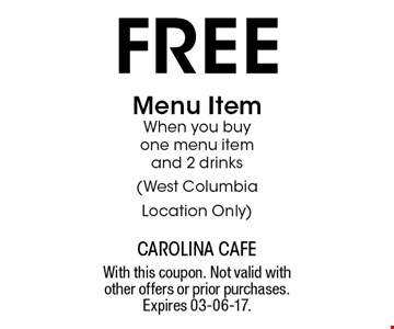 free Menu Item When you buy one menu item and 2 drinks(West Columbia Location Only). With this coupon. Not valid with other offers or prior purchases. Expires 03-06-17.