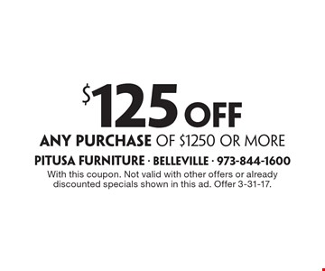 $125 off any purchase of $1250 or more. With this coupon. Not valid with other offers or already discounted specials shown in this ad. Offer 3-31-17.