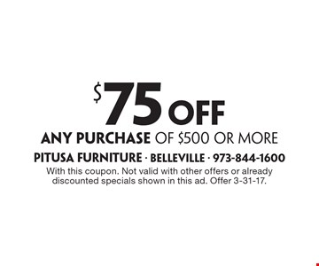$75 off any purchase of $500 or more. With this coupon. Not valid with other offers or already discounted specials shown in this ad. Offer 3-31-17.