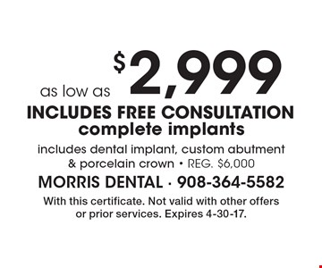 as low as $2,999 complete implants includes dental implant, custom abutment & porcelain crown - reg. $6,000, INCLUDES FREE CONSULTATION. With this certificate. Not valid with other offers or prior services. Expires 4-30-17.