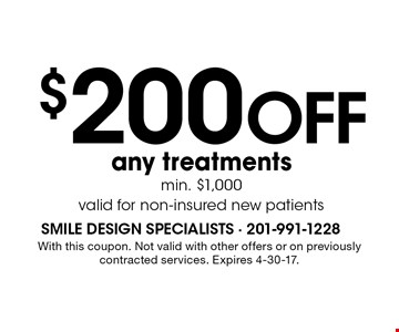 $200 OFF any treatments. Min. $1,000. Valid for non-insured new patients. With this coupon. Not valid with other offers or on previously contracted services. Expires 4-30-17.
