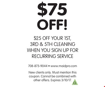 $75 OFF! $25 OFF YOUR 1ST, 3RD & 5TH CLEANING WHEN YOU SIGN UP FOR RECURRING SERVICE. New clients only. Must mention this coupon. Cannot be combined with other offers. Expires 3/10/17.