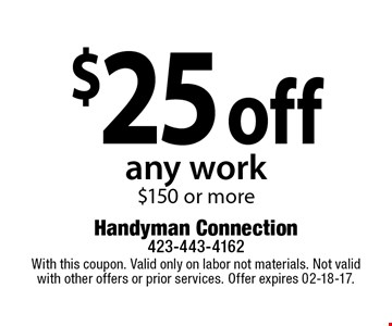 $25 off any work $150 or more. With this coupon. Valid only on labor not materials. Not valid with other offers or prior services. Offer expires 02-18-17.