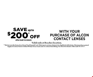 SAVE up to$200* OFFafter mail-in rebate with yourpurchase of alcon contact lenses. **Rebate is in the form of an Alcon Visa Prepaid Card. Must meet certain criteria to be eligible for full rebate. Must purchase annual supply of contact lenses within 90 days of eye exam and/or contact lens fitting. See store for details. Offer ends03-19-17.
