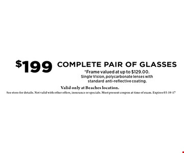 $199 Complete pair of glasses*Frame valued at up to $129.00.Single Vision, polycarbonate lenses with standardanti-reflective coating. . See store for details. Not valid with other offers, insurance or specials. Must present coupon at time of exam. Expires 03-19-17