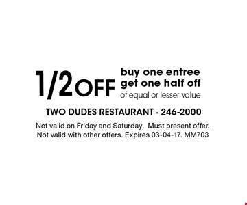 1/2 Offbuy one entreeget one half offof equal or lesser value. Not valid on Friday and Saturday.Must present offer.Not valid with other offers. Expires 03-04-17. MM703