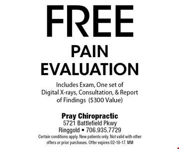 freepain evaluationIncludes Exam, One set of Digital X-rays, Consultation, & Report of Findings($300 Value). Pray Chiropractic5721 Battlefield PkwyRinggold - 706.935.7729Certain conditions apply. New patients only. Not valid with other offers or prior purchases. Offer expires 02-18-17. MM