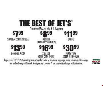 The Best Of Jet's® : $7.99 Small/4 Corner Pizza, $8.99 Medium (Hand Tossed Only), $11.99 Large, $13.99 8 Corner Pizza, $16.99 X-Large (Deep Dish Only) OR $30.99 Party Tray (Deep Dish Only). Premium Mozzarella & 1 Topping. Expires: 3/10/17. Participating locations only. Extra or premium toppings, extra sauces and dressings, tax and delivery additional. Must present coupon. Prices subject to change without notice.
