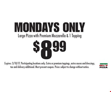 $8.99 Large Pizza with Premium Mozzarella & 1 Topping. Mondays only. Expires: 3/10/17. Participating locations only. Extra or premium toppings, extra sauces and dressings, tax and delivery additional. Must present coupon. Prices subject to change without notice.