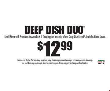 $12.99 Deep Dish Duo: Small Pizza with Premium Mozzarella & 1 Topping plus an order of our Deep Dish Bread. Includes Pizza Sauce. Expires: 3/10/17. Participating locations only. Extra or premium toppings, extra sauces and dressings, tax and delivery additional. Must present coupon. Prices subject to change without notice.