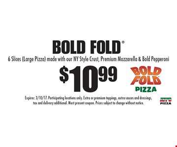 $10.99 Bold Fold. 6 Slices (Large Pizza) made with our NY Style Crust, Premium Mozzarella & Bold Pepperoni. Expires: 3/10/17. Participating locations only. Extra or premium toppings, extra sauces and dressings, tax and delivery additional. Must present coupon. Prices subject to change without notice.