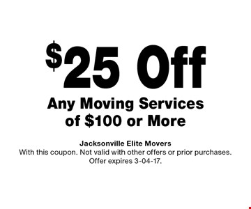 $25 Off Any Moving Services of $100 or More. Jacksonville Elite Movers With this coupon. Not valid with other offers or prior purchases. Offer expires 3-04-17.
