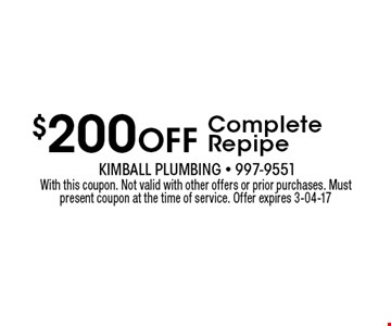 $200 Off Complete Repipe. With this coupon. Not valid with other offers or prior purchases. Must present coupon at the time of service. Offer expires 3-04-17