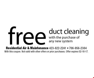 free duct cleaning with the purchase of any new system. Residential Air & Maintenance 423-822-2241 - 706-956-2384 With this coupon. Not valid with other offers or prior purchases. Offer expires 02-18-17.