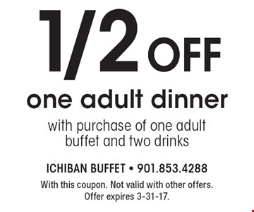 1/2 off one adult dinner with purchase of one adult buffet and two drinks. With this coupon. Not valid with other offers. Offer expires 3-31-17.