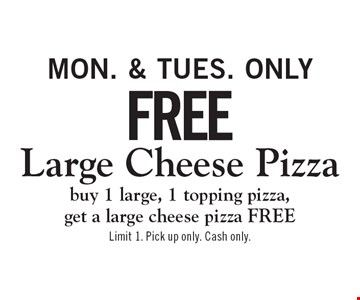 Free Large Cheese Pizza buy 1 large, 1 topping pizza, get a large cheese pizza FREEMon. & Tues. only . Limit 1. Pick up only. Cash only.
