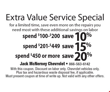 Extra Value Service Special Save up to 20% Spend $100-$200, save 10% OR Spend $201-$449, save 15% OR Spend $100-$450, save 20%. for a limited time, save even more on the repairs you need most with these additional savings on labor. With this coupon. Discount on labor only. Chevrolet vehicles only.Plus tax and hazardous waste disposal fee, if applicable.Must present coupon at time of write up. Not valid with any other offers.