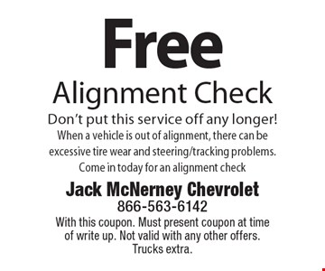Free Alignment Check Don't put this service off any longer! When a vehicle is out of alignment, there can be excessive tire wear and steering/tracking problems. Come in today for an alignment check. With this coupon. Must present coupon at time of write up. Not valid with any other offers. Trucks extra.